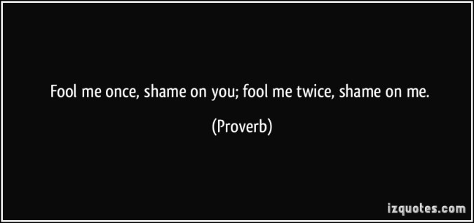 quote-fool-me-once-shame-on-you-fool-me-twice-shame-on-me-proverbs-289659